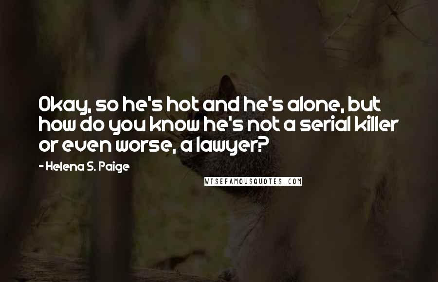 Helena S. Paige quotes: Okay, so he's hot and he's alone, but how do you know he's not a serial killer or even worse, a lawyer?