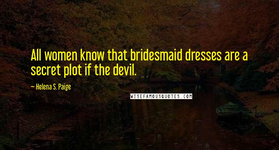 Helena S. Paige quotes: All women know that bridesmaid dresses are a secret plot if the devil.