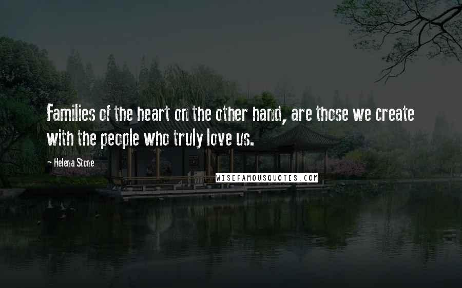 Helena Stone quotes: Families of the heart on the other hand, are those we create with the people who truly love us.