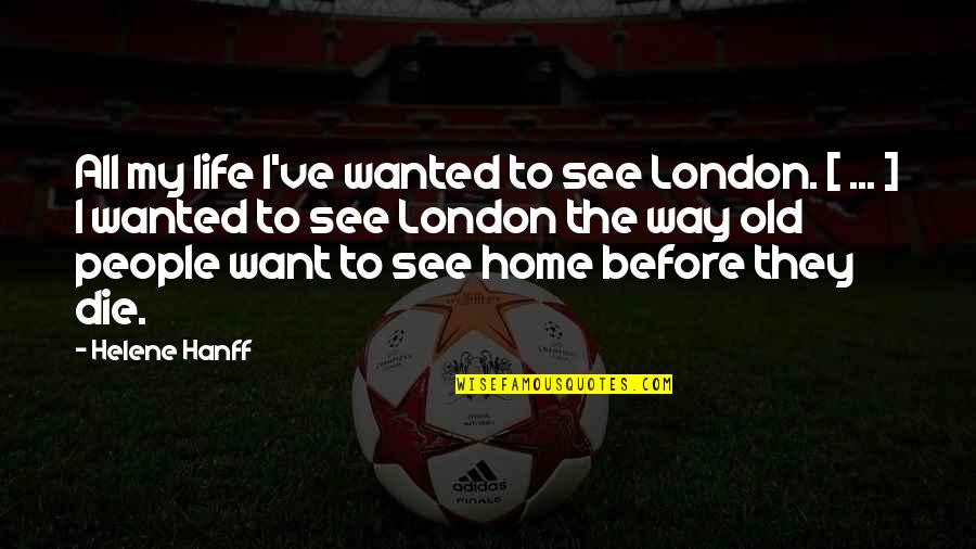 Helene Hanff Quotes By Helene Hanff: All my life I've wanted to see London.