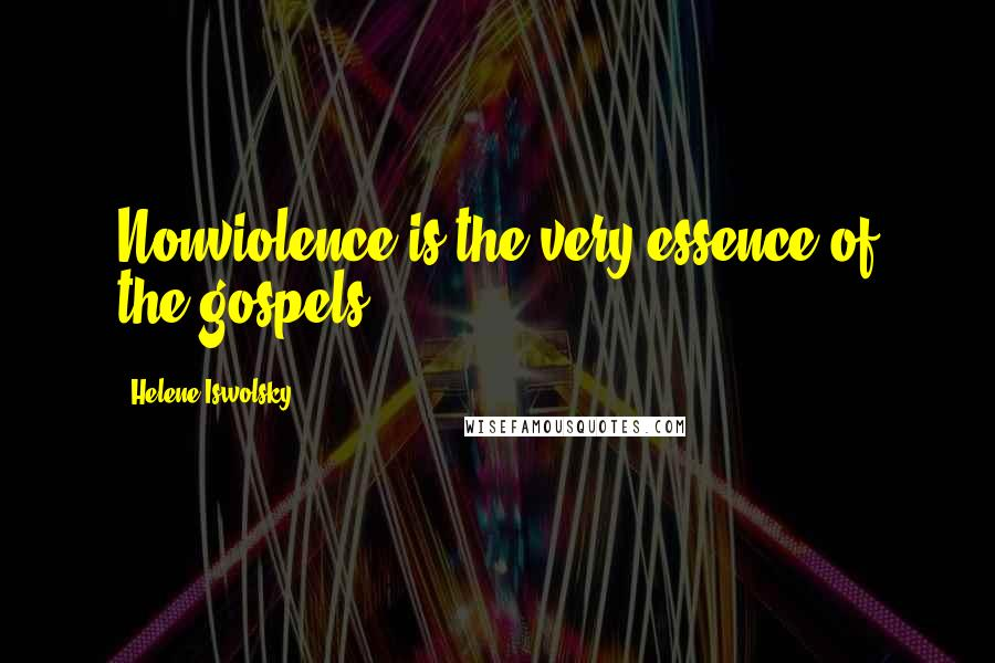 Helene Iswolsky quotes: Nonviolence is the very essence of the gospels.