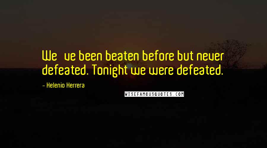 Helenio Herrera quotes: We've been beaten before but never defeated. Tonight we were defeated.