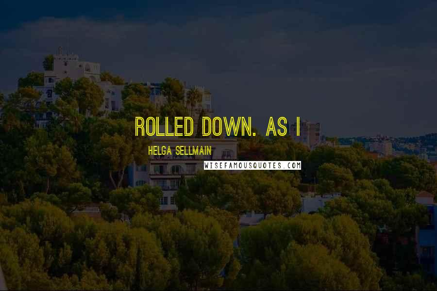 Helga Sellmain quotes: rolled down. As I