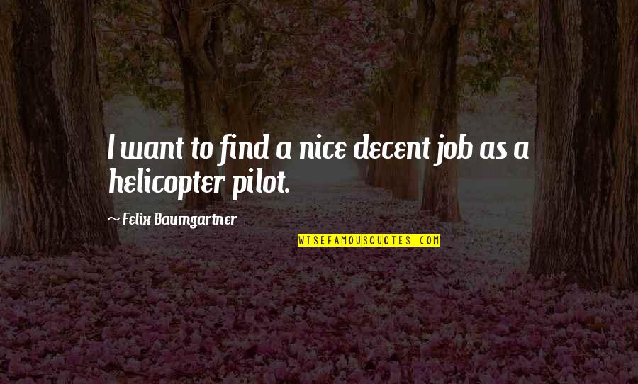 Helicopter Pilot Quotes By Felix Baumgartner: I want to find a nice decent job