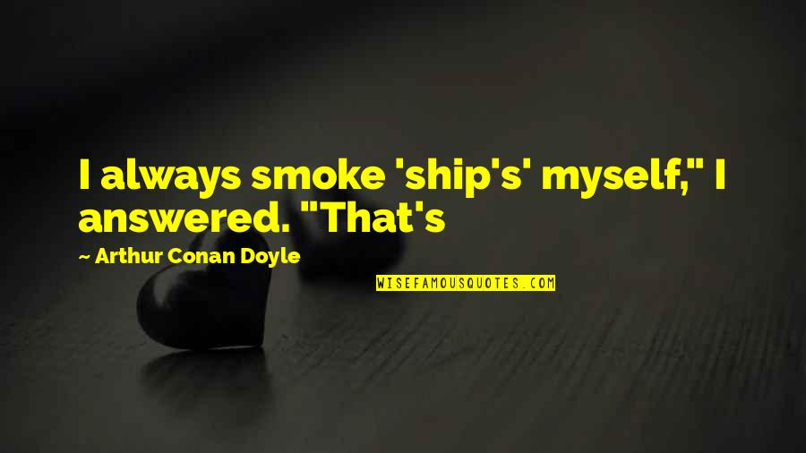 "Helix Tv Series Quotes By Arthur Conan Doyle: I always smoke 'ship's' myself,"" I answered. ""That's"