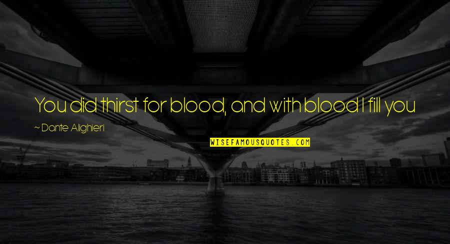Hell Dante Quotes By Dante Alighieri: You did thirst for blood, and with blood