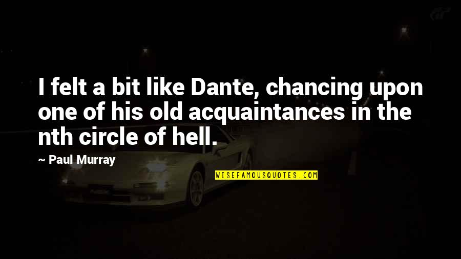 Hell Dante Quotes By Paul Murray: I felt a bit like Dante, chancing upon