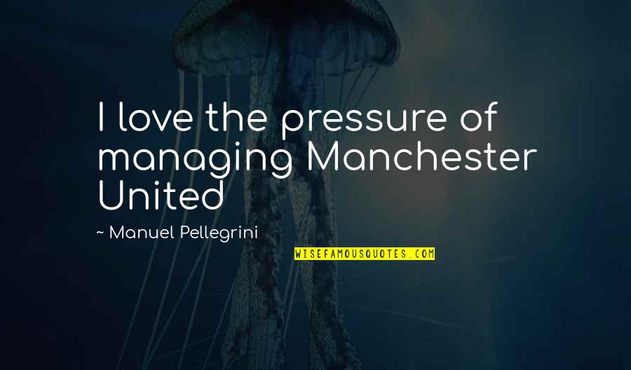 Hell Teacher Nube Quotes By Manuel Pellegrini: I love the pressure of managing Manchester United