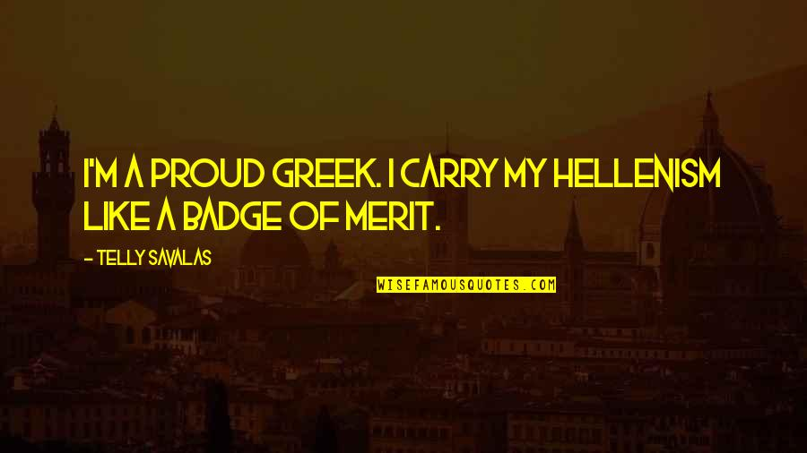 Hellenism Quotes By Telly Savalas: I'm a proud Greek. I carry my Hellenism