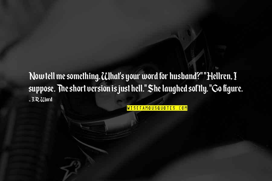 Hellren Quotes By J.R. Ward: Now tell me something. What's your word for