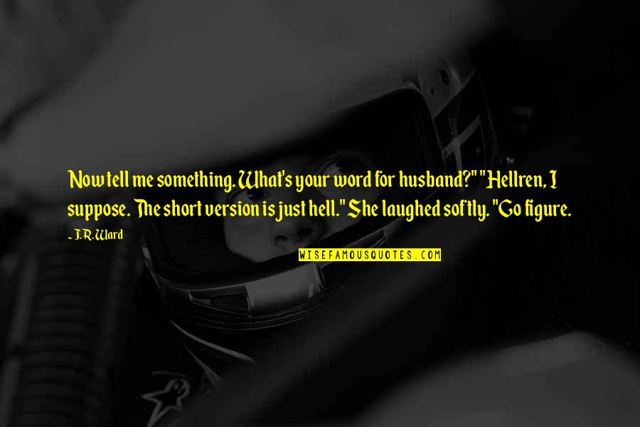 Hellren's Quotes By J.R. Ward: Now tell me something. What's your word for