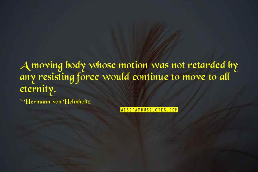 Helmholtz Quotes By Hermann Von Helmholtz: A moving body whose motion was not retarded