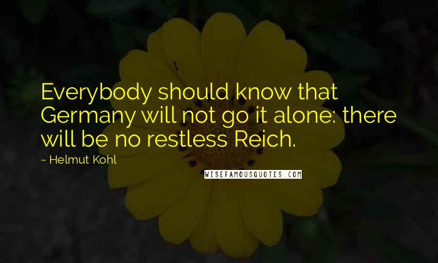 Helmut Kohl quotes: Everybody should know that Germany will not go it alone: there will be no restless Reich.
