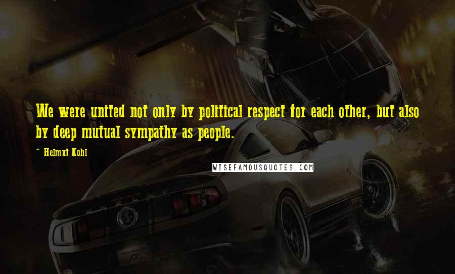 Helmut Kohl quotes: We were united not only by political respect for each other, but also by deep mutual sympathy as people.