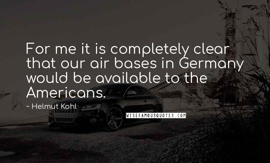 Helmut Kohl quotes: For me it is completely clear that our air bases in Germany would be available to the Americans.
