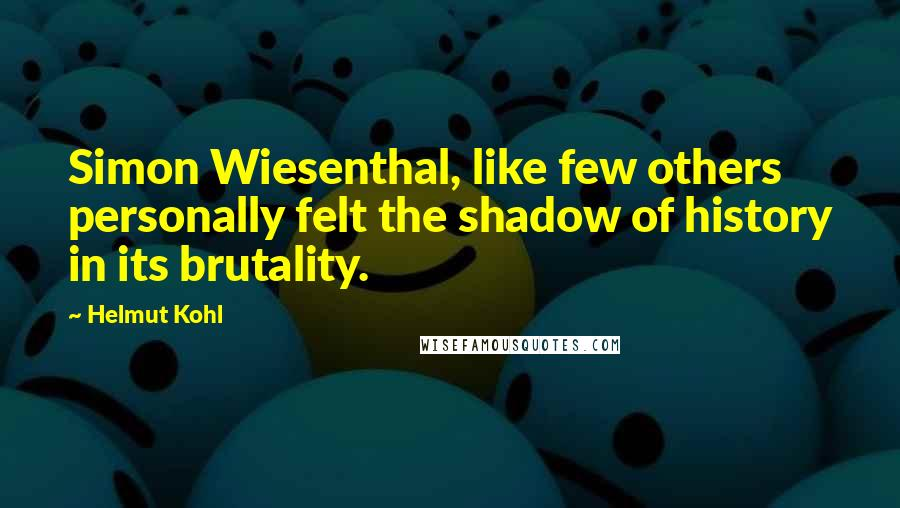 Helmut Kohl quotes: Simon Wiesenthal, like few others personally felt the shadow of history in its brutality.