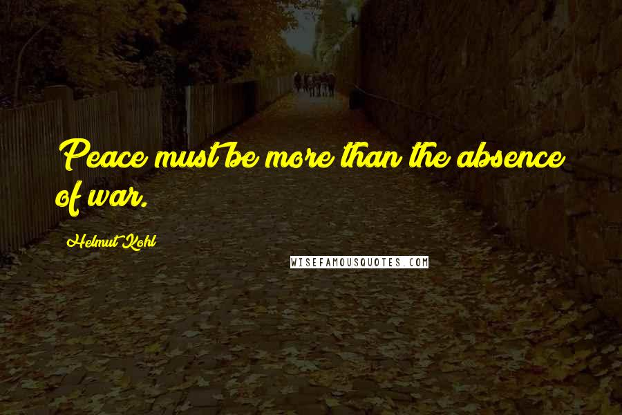 Helmut Kohl quotes: Peace must be more than the absence of war.
