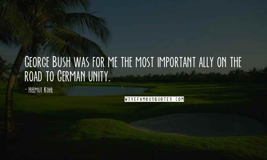 Helmut Kohl quotes: George Bush was for me the most important ally on the road to German unity.