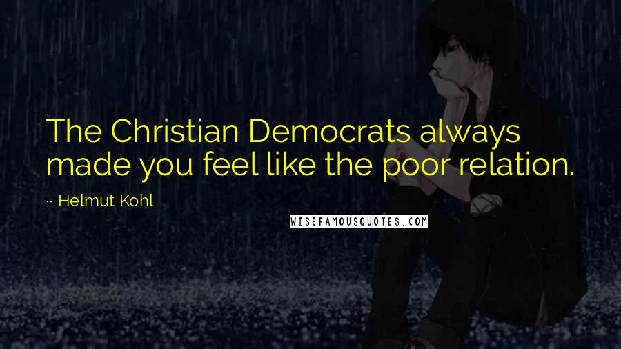 Helmut Kohl quotes: The Christian Democrats always made you feel like the poor relation.