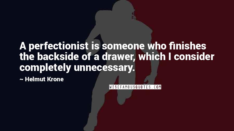 Helmut Krone quotes: A perfectionist is someone who finishes the backside of a drawer, which I consider completely unnecessary.