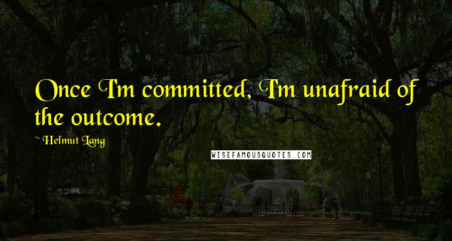 Helmut Lang quotes: Once I'm committed, I'm unafraid of the outcome.