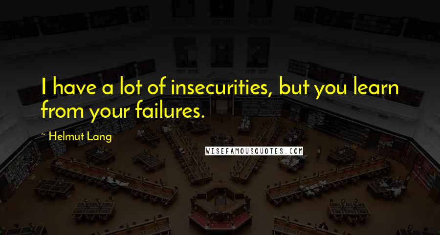 Helmut Lang quotes: I have a lot of insecurities, but you learn from your failures.