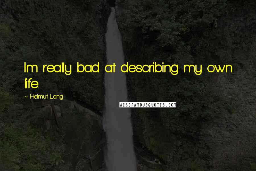 Helmut Lang quotes: I'm really bad at describing my own life.
