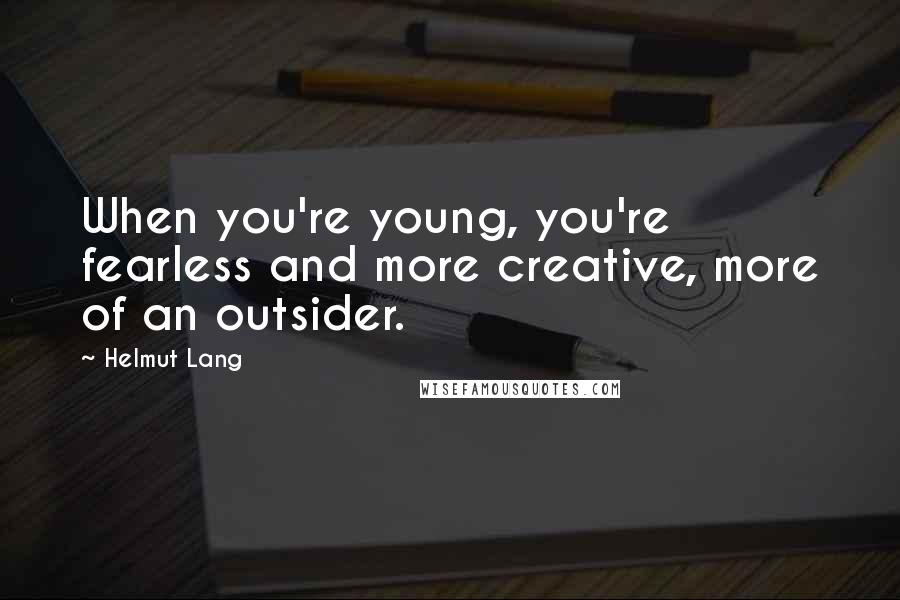 Helmut Lang quotes: When you're young, you're fearless and more creative, more of an outsider.