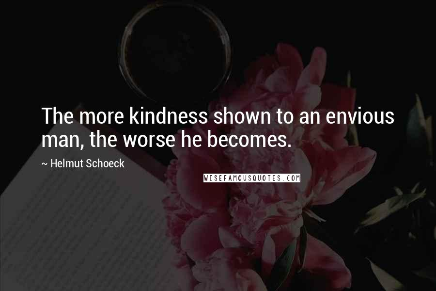 Helmut Schoeck quotes: The more kindness shown to an envious man, the worse he becomes.