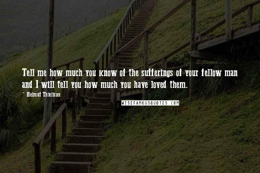 Helmut Thielicke quotes: Tell me how much you know of the sufferings of your fellow man and I will tell you how much you have loved them.