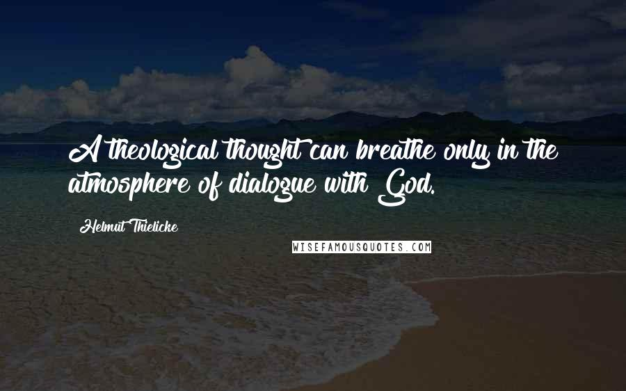 Helmut Thielicke quotes: A theological thought can breathe only in the atmosphere of dialogue with God.