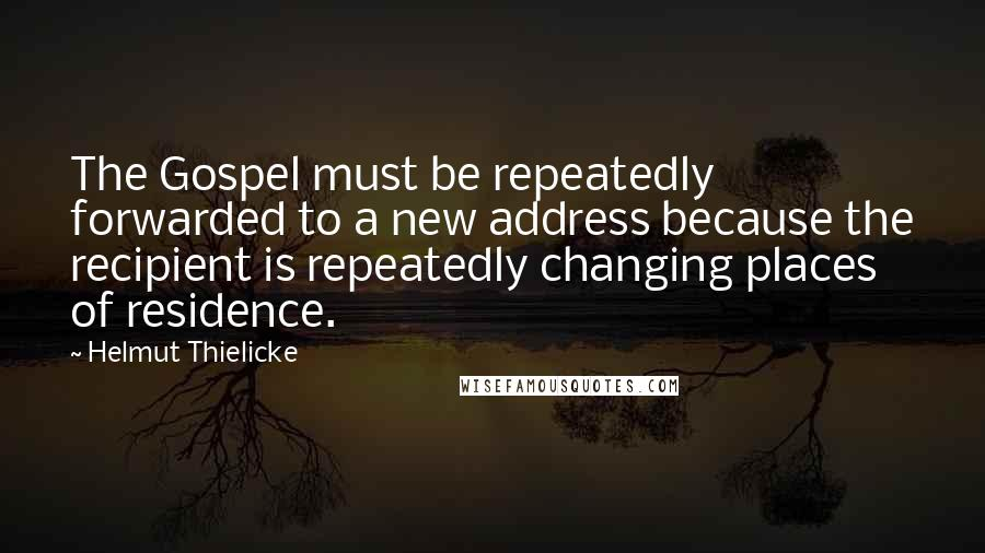 Helmut Thielicke quotes: The Gospel must be repeatedly forwarded to a new address because the recipient is repeatedly changing places of residence.