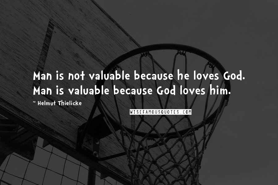 Helmut Thielicke quotes: Man is not valuable because he loves God. Man is valuable because God loves him.