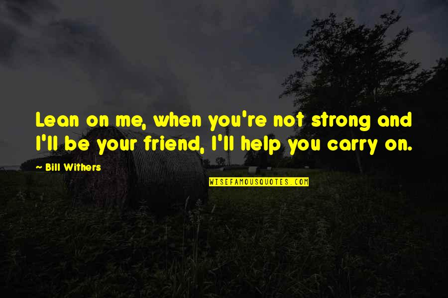 Help And Friendship Quotes By Bill Withers: Lean on me, when you're not strong and
