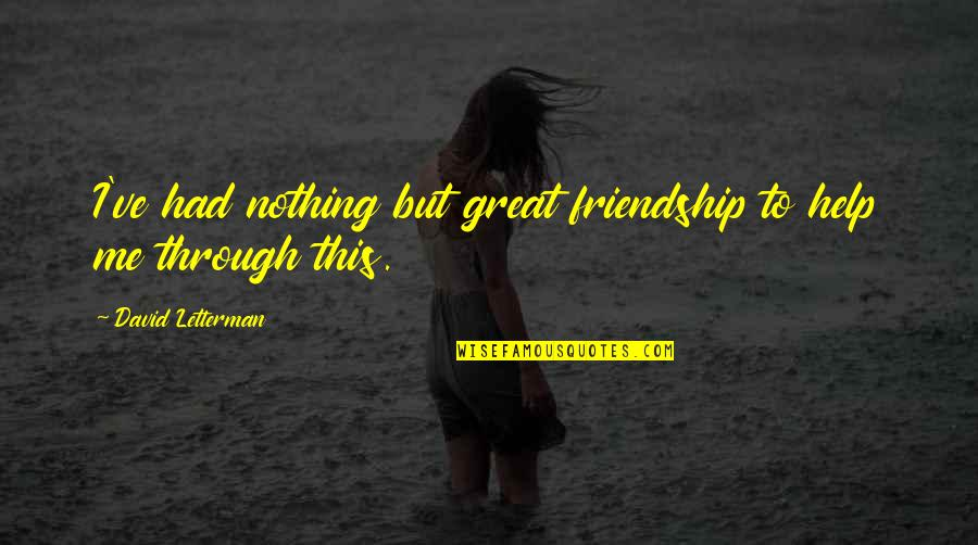 Help And Friendship Quotes By David Letterman: I've had nothing but great friendship to help