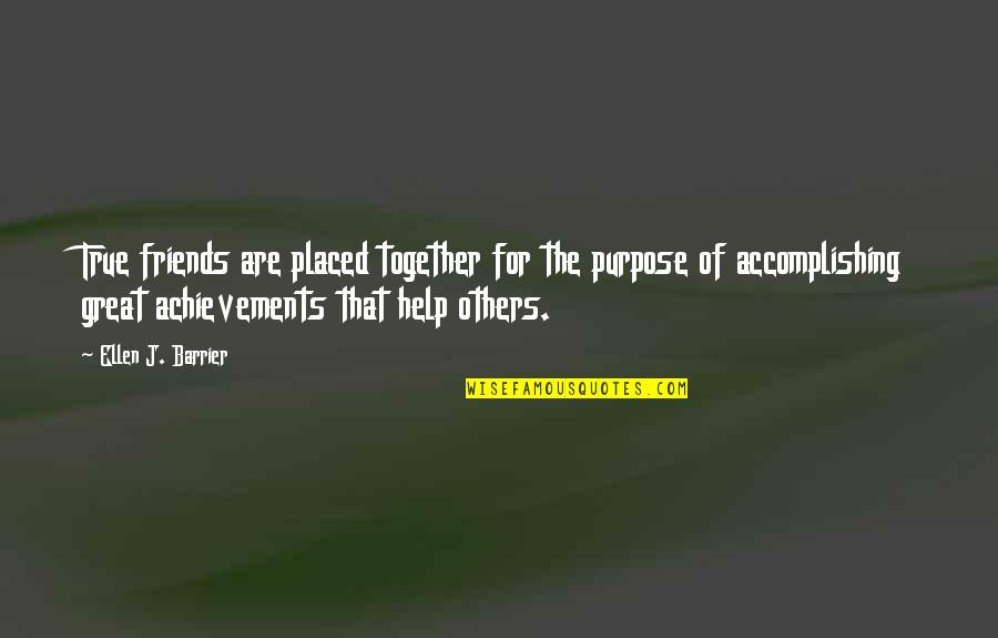 Help And Friendship Quotes By Ellen J. Barrier: True friends are placed together for the purpose