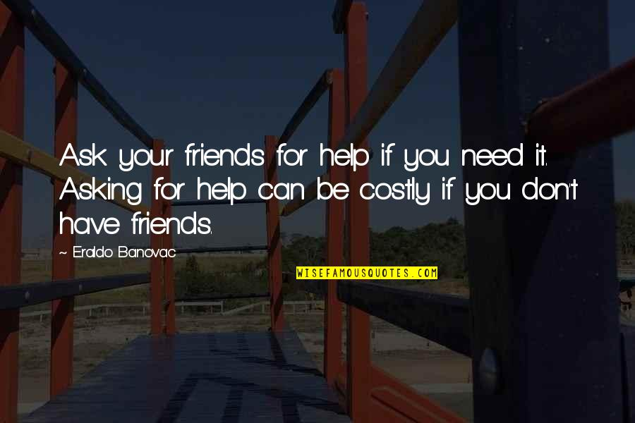 Help And Friendship Quotes By Eraldo Banovac: Ask your friends for help if you need