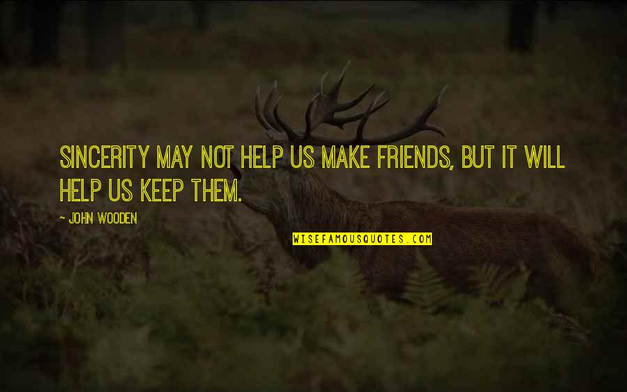Help And Friendship Quotes By John Wooden: Sincerity may not help us make friends, but