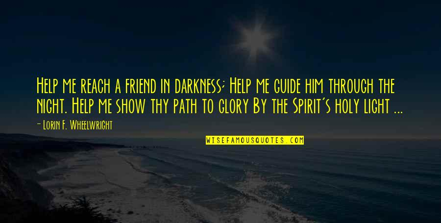 Help And Friendship Quotes By Lorin F. Wheelwright: Help me reach a friend in darkness; Help