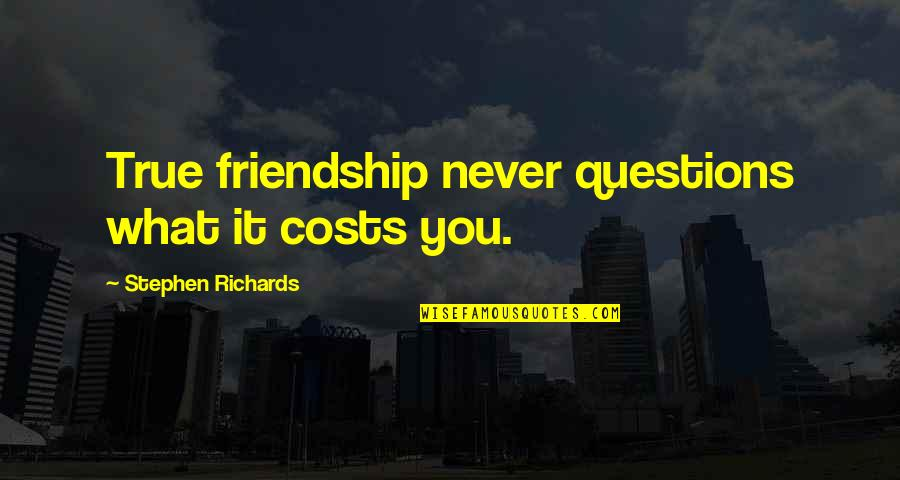 Help And Friendship Quotes By Stephen Richards: True friendship never questions what it costs you.