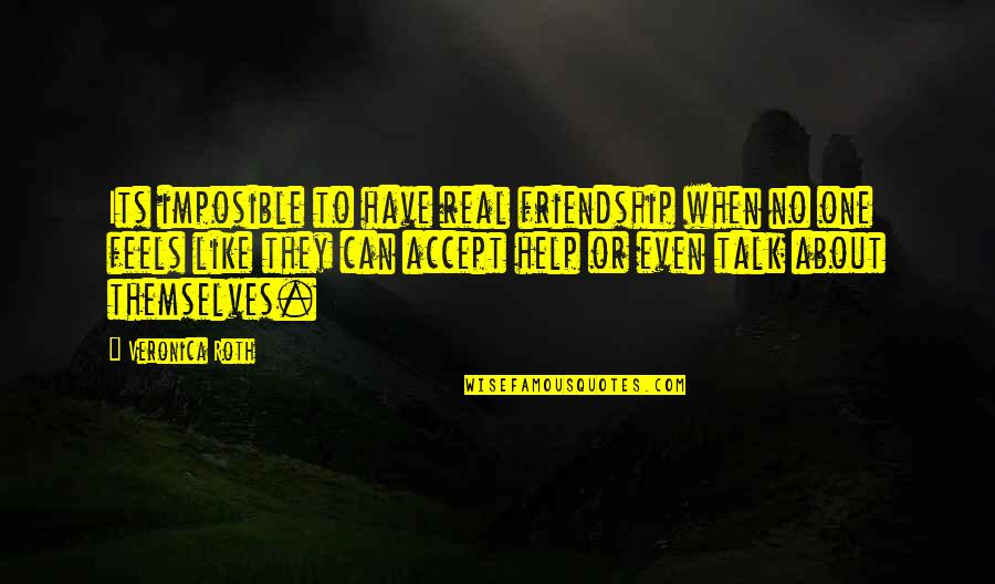 Help And Friendship Quotes By Veronica Roth: Its imposible to have real friendship when no