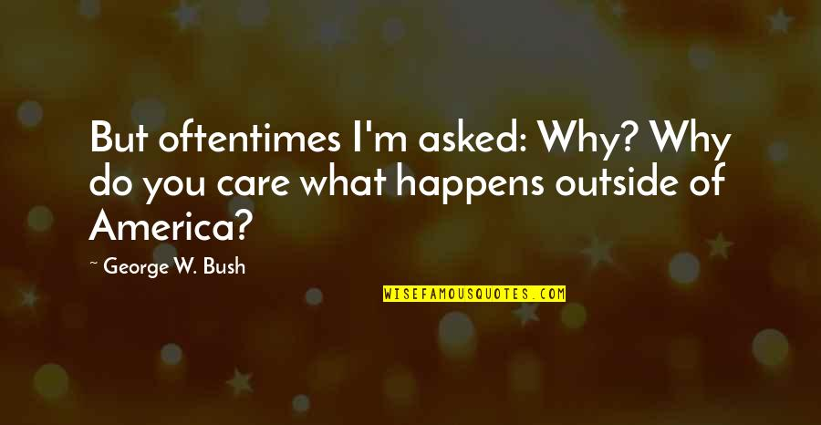 Help Desk Customer Service Quotes By George W. Bush: But oftentimes I'm asked: Why? Why do you