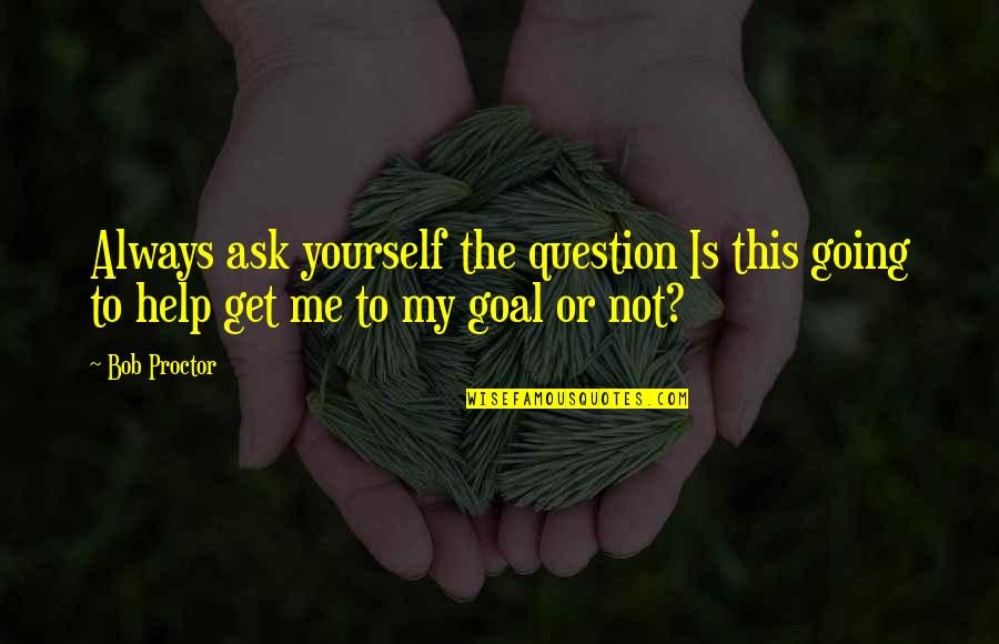 Help Me Get Over Quotes By Bob Proctor: Always ask yourself the question Is this going