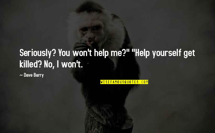 """Help Me Get Over Quotes By Dave Barry: Seriously? You won't help me?"""" """"Help yourself get"""