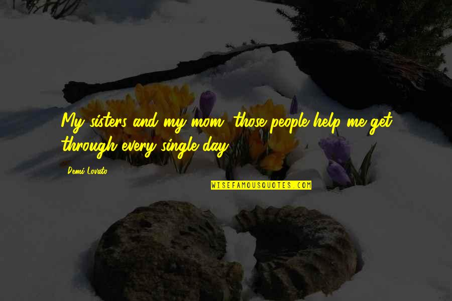 Help Me Get Over Quotes By Demi Lovato: My sisters and my mom, those people help