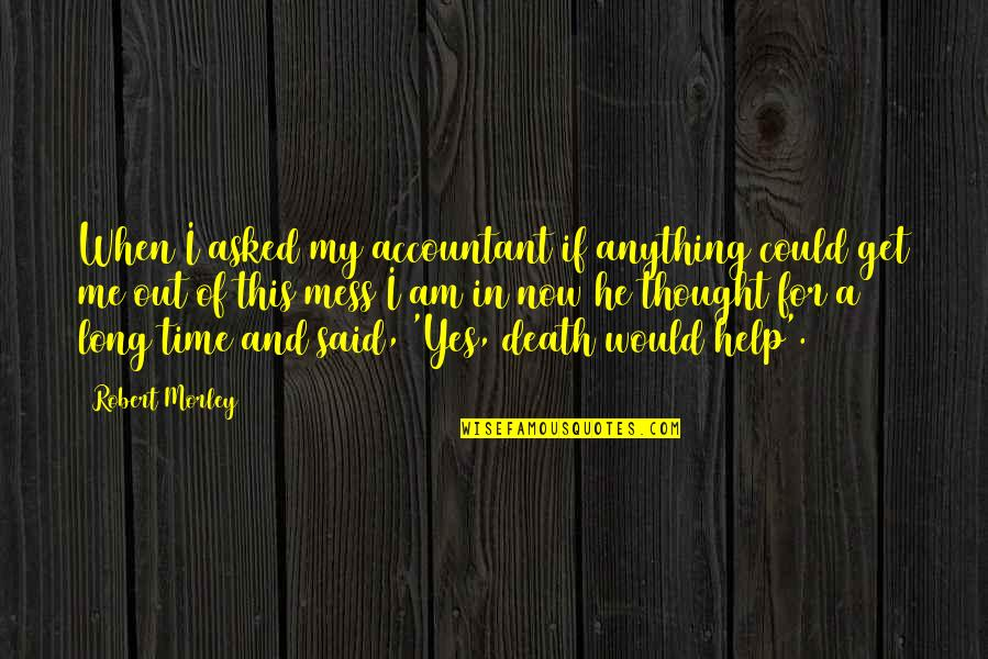 Help Me Get Over Quotes By Robert Morley: When I asked my accountant if anything could