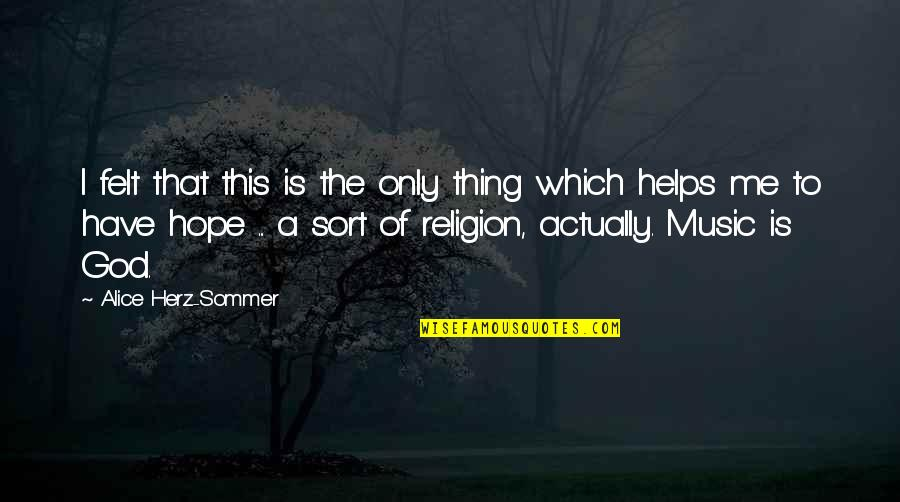 Help Me Oh God Quotes By Alice Herz-Sommer: I felt that this is the only thing