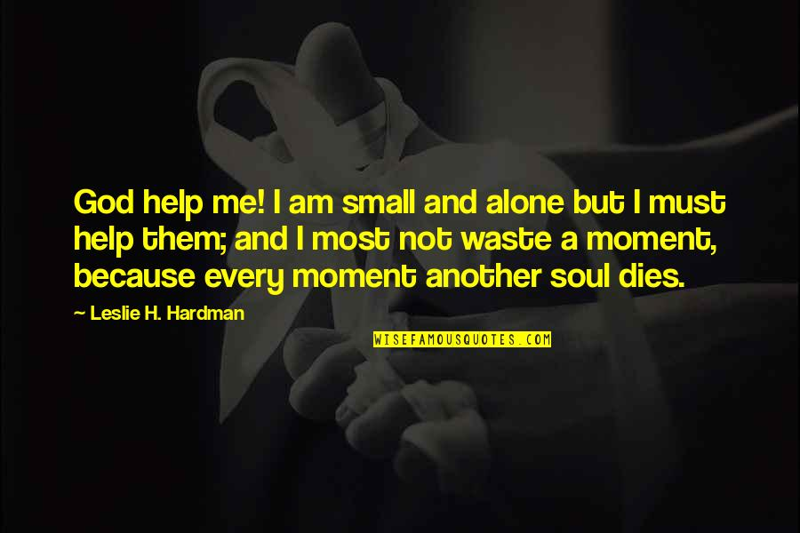 Help Me Oh God Quotes By Leslie H. Hardman: God help me! I am small and alone