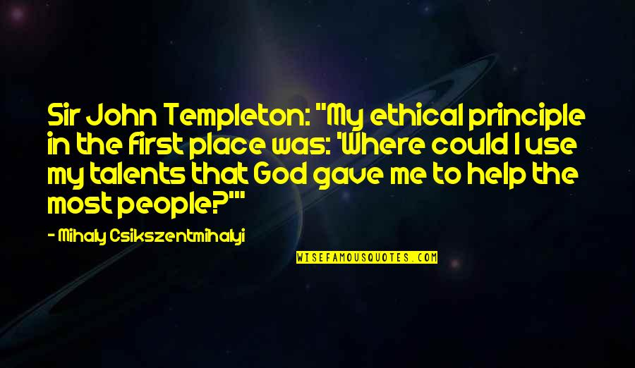 """Help Me Oh God Quotes By Mihaly Csikszentmihalyi: Sir John Templeton: """"My ethical principle in the"""