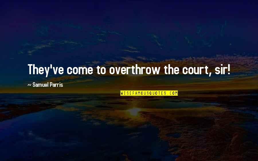 Help Me Oh God Quotes By Samuel Parris: They've come to overthrow the court, sir!